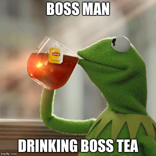 But Thats None Of My Business Meme | BOSS MAN DRINKING BOSS TEA | image tagged in memes,but thats none of my business,kermit the frog | made w/ Imgflip meme maker