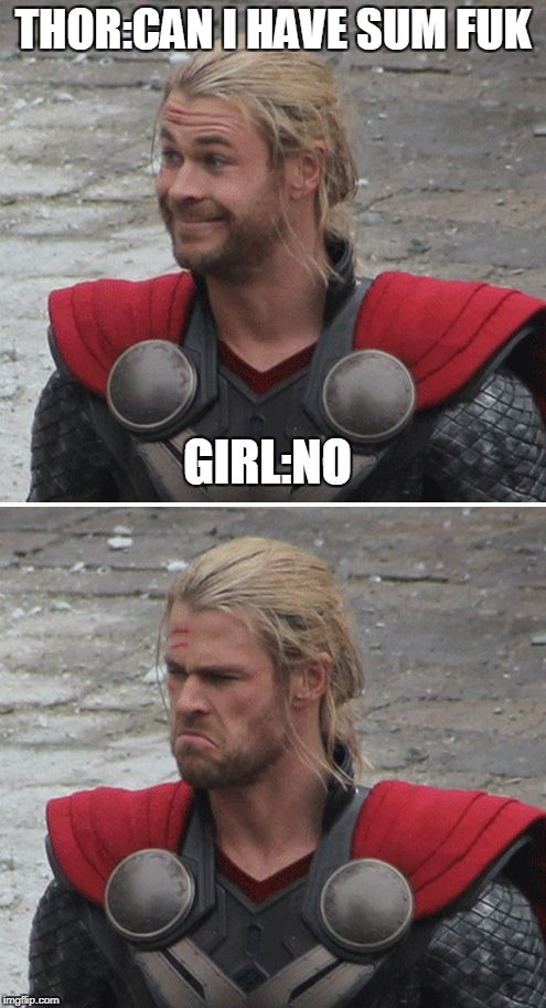 Thor happy then sad | THOR:CAN I HAVE SUM FUK GIRL:NO | image tagged in thor happy then sad | made w/ Imgflip meme maker