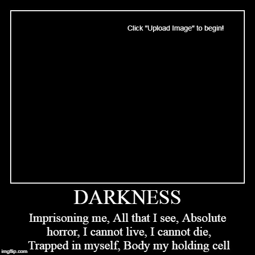 DARKNESS | Imprisoning me, All that I see, Absolute horror, I cannot live, I cannot die, Trapped in myself, Body my holding cell | image tagged in funny,demotivationals | made w/ Imgflip demotivational maker