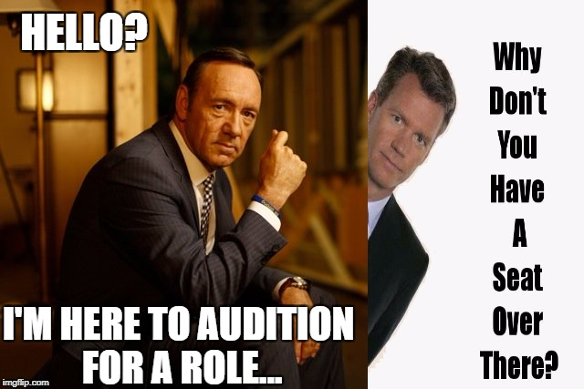 To Catch a Spacey | HELLO? I'M HERE TO AUDITION FOR A ROLE... | image tagged in kevin spacey,chris hansen,catch a predator | made w/ Imgflip meme maker