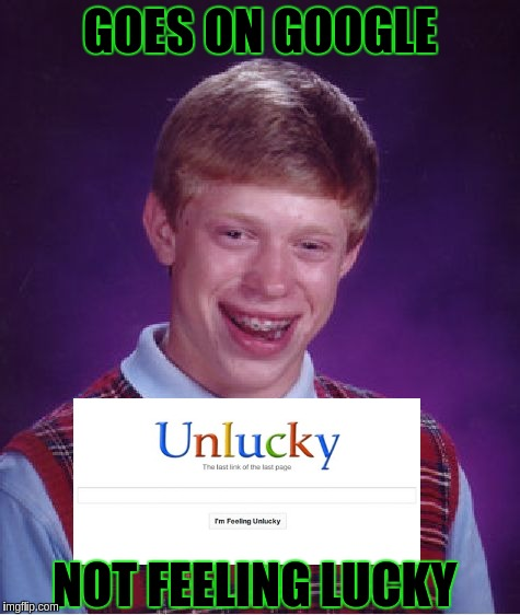 Bad Luck Brian Meme | GOES ON GOOGLE NOT FEELING LUCKY | image tagged in memes,bad luck brian | made w/ Imgflip meme maker