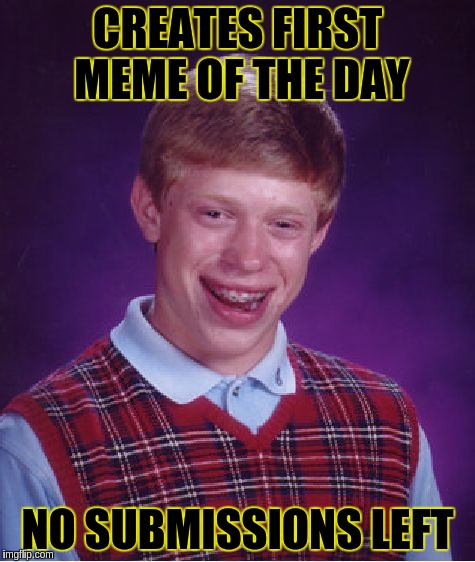 Bad Luck Brian Meme | CREATES FIRST MEME OF THE DAY NO SUBMISSIONS LEFT | image tagged in memes,bad luck brian | made w/ Imgflip meme maker