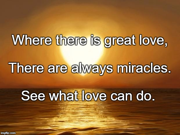 Love | Where there is great love, See what love can do. There are always miracles. | image tagged in love | made w/ Imgflip meme maker