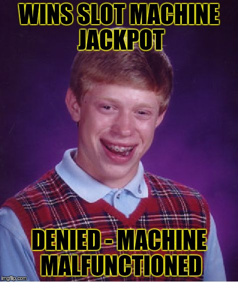 Bad Luck Brian Meme | WINS SLOT MACHINE JACKPOT DENIED - MACHINE MALFUNCTIONED | image tagged in memes,bad luck brian | made w/ Imgflip meme maker