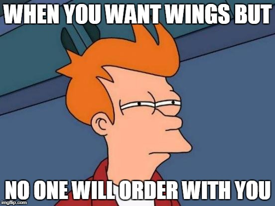 Futurama Fry Meme | WHEN YOU WANT WINGS BUT NO ONE WILL ORDER WITH YOU | image tagged in memes,futurama fry | made w/ Imgflip meme maker