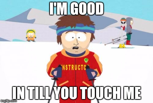 No Touch  | I'M GOOD IN TILL YOU TOUCH ME | image tagged in memes,super cool ski instructor | made w/ Imgflip meme maker
