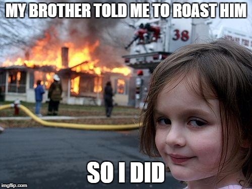 Disaster Girl Meme | MY BROTHER TOLD ME TO ROAST HIM SO I DID | image tagged in memes,disaster girl | made w/ Imgflip meme maker