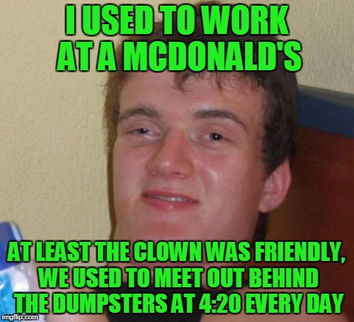 10 Guy Meme | I USED TO WORK AT A MCDONALD'S AT LEAST THE CLOWN WAS FRIENDLY, WE USED TO MEET OUT BEHIND THE DUMPSTERS AT 4:20 EVERY DAY | image tagged in memes,10 guy | made w/ Imgflip meme maker