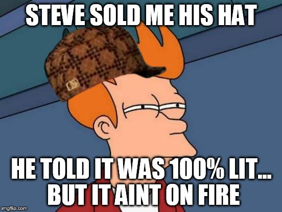 Futurama Fry Meme | STEVE SOLD ME HIS HAT HE TOLD IT WAS 100% LIT... BUT IT AINT ON FIRE | image tagged in memes,futurama fry,scumbag | made w/ Imgflip meme maker
