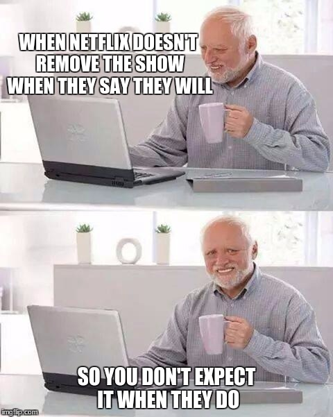 Hide the Pain Harold Meme | WHEN NETFLIX DOESN'T REMOVE THE SHOW WHEN THEY SAY THEY WILL SO YOU DON'T EXPECT IT WHEN THEY DO | image tagged in memes,hide the pain harold | made w/ Imgflip meme maker