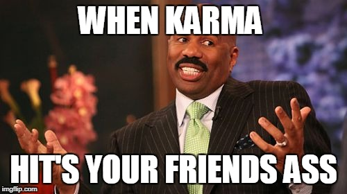 Steve Harvey Meme | WHEN KARMA HIT'S YOUR FRIENDS ASS | image tagged in memes,steve harvey | made w/ Imgflip meme maker