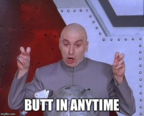 Dr Evil Laser Meme | BUTT IN ANYTIME | image tagged in memes,dr evil laser | made w/ Imgflip meme maker