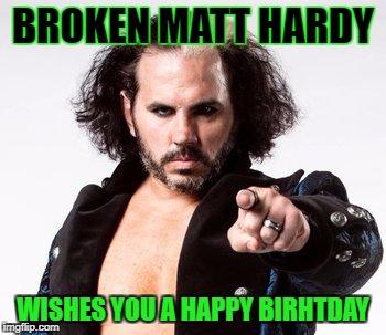 Broken Matt Hardy Happy Birthday Imgflip