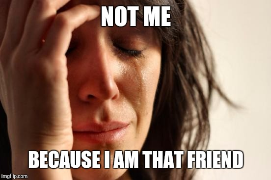 First World Problems Meme | NOT ME BECAUSE I AM THAT FRIEND | image tagged in memes,first world problems | made w/ Imgflip meme maker