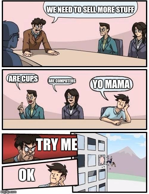 Boardroom Meeting Suggestion Meme | WE NEED TO SELL MORE STUFF ARE CUPS ARE COMPUTERS YO MAMA TRY ME OK | image tagged in memes,boardroom meeting suggestion | made w/ Imgflip meme maker