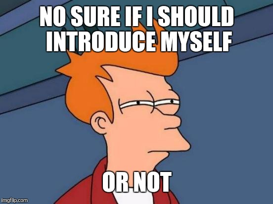 Futurama Fry Meme | NO SURE IF I SHOULD INTRODUCE MYSELF OR NOT | image tagged in memes,futurama fry | made w/ Imgflip meme maker