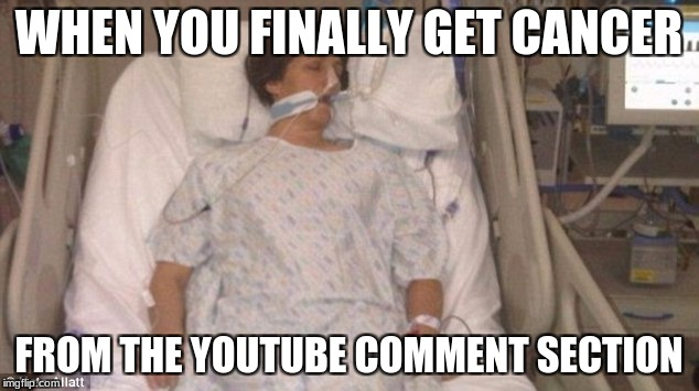 WHEN YOU FINALLY GET CANCER FROM THE YOUTUBE COMMENT SECTION | image tagged in hospitalized | made w/ Imgflip meme maker