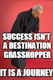 SUCCESS ISN'T A DESTINATION GRASSHOPPER IT IS A JOURNEY | made w/ Imgflip meme maker