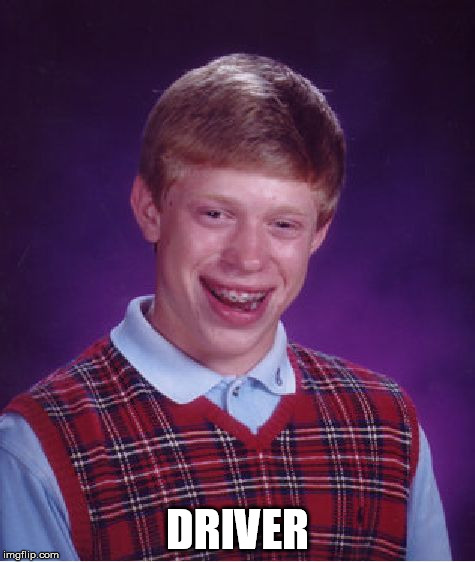 Bad Luck Brian Meme | DRIVER | image tagged in memes,bad luck brian | made w/ Imgflip meme maker
