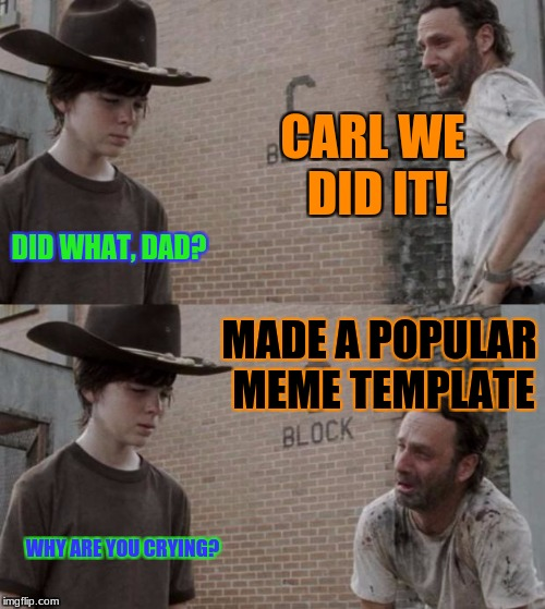 Rick and Carl Meme | CARL WE DID IT! DID WHAT, DAD? MADE A POPULAR MEME TEMPLATE WHY ARE YOU CRYING? | image tagged in memes,rick and carl | made w/ Imgflip meme maker
