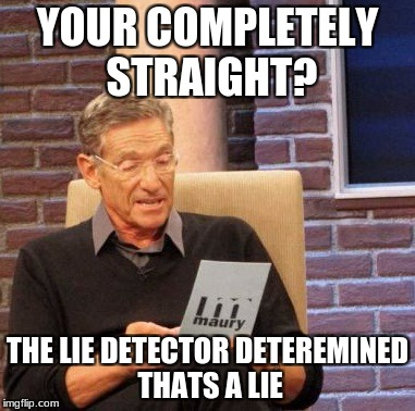 Maury Lie Detector Meme | YOUR COMPLETELY STRAIGHT? THE LIE DETECTOR DETEREMINED THATS A LIE | image tagged in memes,maury lie detector,not straight,gay | made w/ Imgflip meme maker