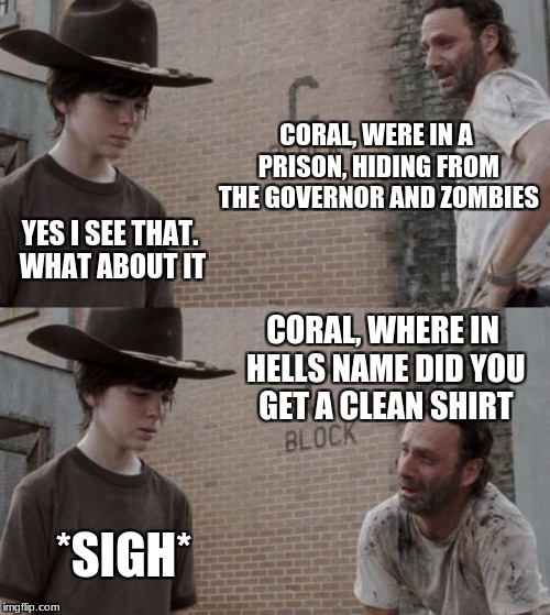 Rick and Carl Meme | CORAL, WERE IN A PRISON, HIDING FROM THE GOVERNOR AND ZOMBIES YES I SEE THAT. WHAT ABOUT IT CORAL, WHERE IN HELLS NAME DID YOU GET A CLEAN S | image tagged in memes,rick and carl | made w/ Imgflip meme maker