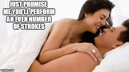 JUST PROMISE ME YOU'LL PERFORM AN EVEN NUMBER OF STROKES | made w/ Imgflip meme maker