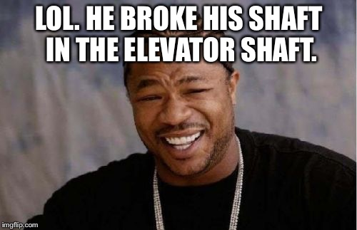 Yo Dawg Heard You Meme | LOL. HE BROKE HIS SHAFT IN THE ELEVATOR SHAFT. | image tagged in memes,yo dawg heard you | made w/ Imgflip meme maker