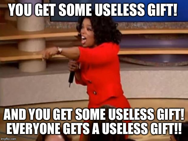 Oprah - you get a car | YOU GET SOME USELESS GIFT! AND YOU GET SOME USELESS GIFT! EVERYONE GETS A USELESS GIFT!! | image tagged in oprah - you get a car | made w/ Imgflip meme maker