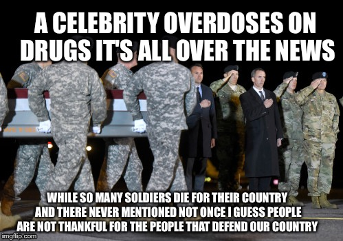 A CELEBRITY OVERDOSES ON DRUGS IT'S ALL OVER THE NEWS WHILE SO MANY SOLDIERS DIE FOR THEIR COUNTRY AND THERE NEVER MENTIONED NOT ONCE I GUES | image tagged in good men,soldiers | made w/ Imgflip meme maker