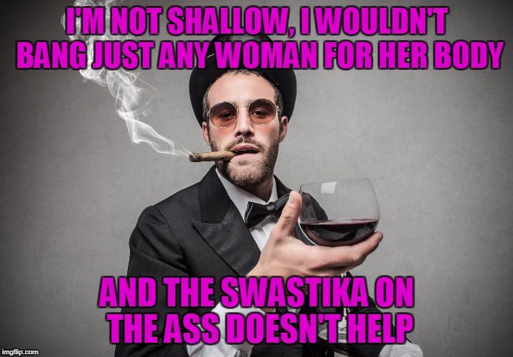 I'M NOT SHALLOW, I WOULDN'T BANG JUST ANY WOMAN FOR HER BODY AND THE SWASTIKA ON THE ASS DOESN'T HELP | made w/ Imgflip meme maker