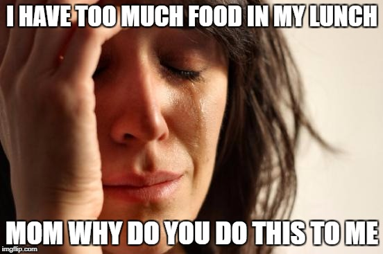First World Problems Meme | I HAVE TOO MUCH FOOD IN MY LUNCH MOM WHY DO YOU DO THIS TO ME | image tagged in memes,first world problems | made w/ Imgflip meme maker