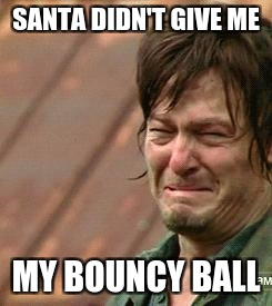 Daryl Walking dead | SANTA DIDN'T GIVE ME MY BOUNCY BALL | image tagged in daryl walking dead | made w/ Imgflip meme maker
