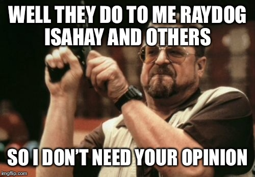 Am I The Only One Around Here Meme | WELL THEY DO TO ME RAYDOG ISAHAY AND OTHERS SO I DON'T NEED YOUR OPINION | image tagged in memes,am i the only one around here | made w/ Imgflip meme maker
