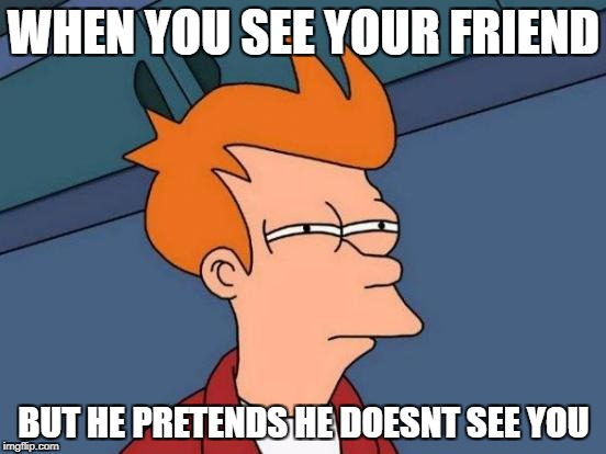 Futurama Fry Meme | WHEN YOU SEE YOUR FRIEND BUT HE PRETENDS HE DOESNT SEE YOU | image tagged in memes,futurama fry | made w/ Imgflip meme maker