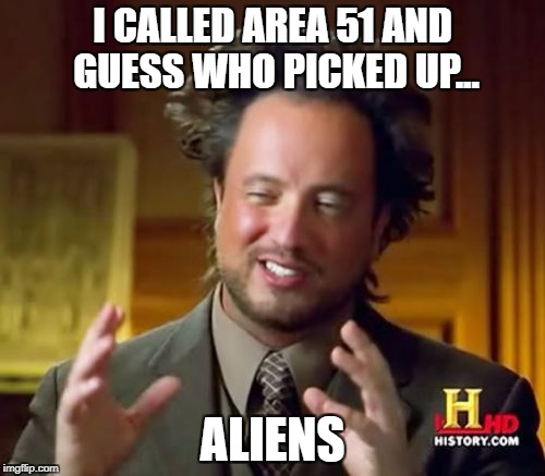 Ancient Aliens Meme | I CALLED AREA 51 AND GUESS WHO PICKED UP... ALIENS | image tagged in memes,ancient aliens | made w/ Imgflip meme maker