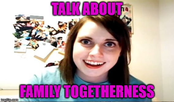 TALK ABOUT FAMILY TOGETHERNESS | made w/ Imgflip meme maker