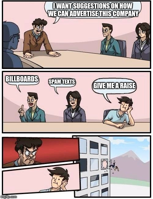 Boardroom Meeting Suggestion Meme | I WANT SUGGESTIONS ON HOW WE CAN ADVERTISE THIS COMPANY BILLBOARDS SPAM TEXTS GIVE ME A RAISE | image tagged in memes,boardroom meeting suggestion | made w/ Imgflip meme maker