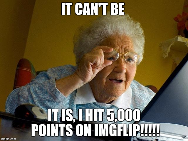Grandma Finds The Internet Meme | IT CAN'T BE IT IS, I HIT 5,000 POINTS ON IMGFLIP!!!!! | image tagged in memes,grandma finds the internet | made w/ Imgflip meme maker