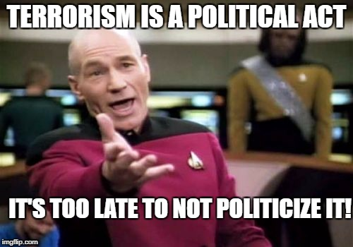 Picard Wtf Meme | TERRORISM IS A POLITICAL ACT IT'S TOO LATE TO NOT POLITICIZE IT! | image tagged in memes,picard wtf | made w/ Imgflip meme maker