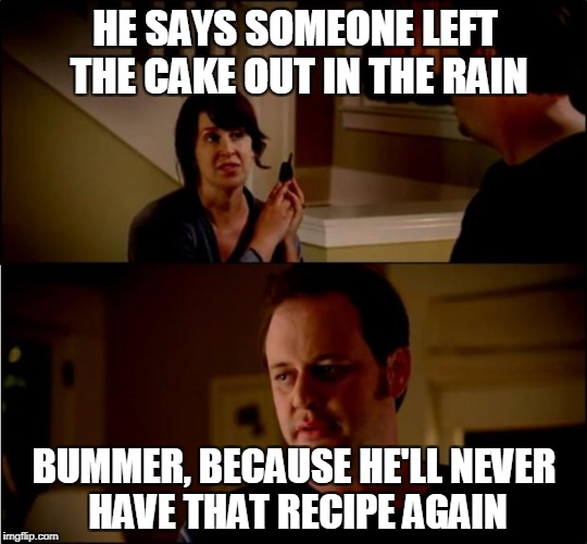 army chick state farm | HE SAYS SOMEONE LEFT THE CAKE OUT IN THE RAIN BUMMER, BECAUSE HE'LL NEVER HAVE THAT RECIPE AGAIN | image tagged in army chick state farm | made w/ Imgflip meme maker