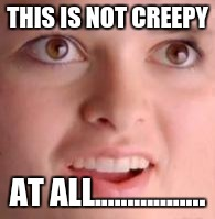 Silly face | THIS IS NOT CREEPY AT ALL................. | image tagged in silly face | made w/ Imgflip meme maker