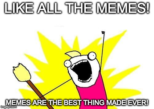 Like All The Memes! | LIKE ALL THE MEMES! MEMES ARE THE BEST THING MADE EVER! | image tagged in memes,x all the y | made w/ Imgflip meme maker