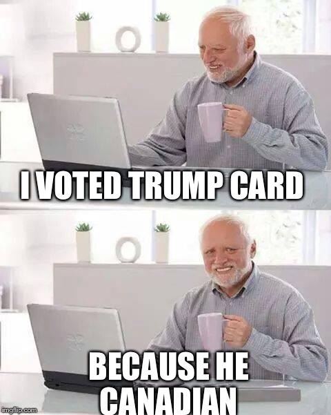Hide the Pain Harold Meme | I VOTED TRUMP CARD BECAUSE HE CANADIAN | image tagged in memes,hide the pain harold | made w/ Imgflip meme maker