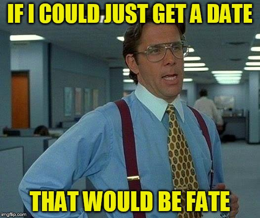 That Would Be Great Meme | IF I COULD JUST GET A DATE THAT WOULD BE FATE | image tagged in memes,that would be great | made w/ Imgflip meme maker