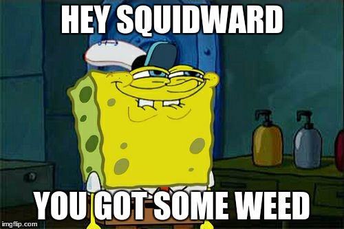 Dont You Squidward Meme | HEY SQUIDWARD YOU GOT SOME WEED | image tagged in memes,dont you squidward | made w/ Imgflip meme maker