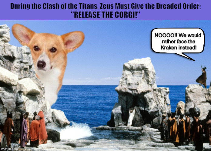 "During the Clash of the Titans, Zeus Must Give the Dreaded Command: ""RELEASE THE CORGI!"" 