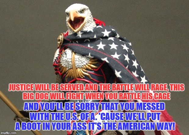 Courtesy of the Red, White and Blue-Toby Keith | JUSTICE WILL BE SERVED AND THE BATTLE WILL RAGE, THIS BIG DOG WILL FIGHT WHEN YOU RATTLE HIS CAGE AND YOU'LL BE SORRY THAT YOU MESSED WITH T | image tagged in patriotic defender eagle of america | made w/ Imgflip meme maker