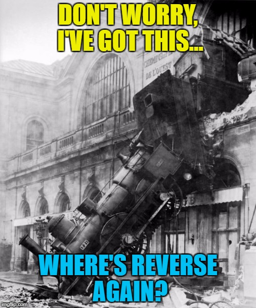The train arriving on platform 3 is now on the high street... | DON'T WORRY, I'VE GOT THIS... WHERE'S REVERSE AGAIN? | image tagged in train crash,memes,trains | made w/ Imgflip meme maker