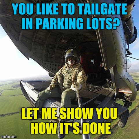 Military week Nov 5-11  | YOU LIKE TO TAILGATE IN PARKING LOTS? LET ME SHOW YOU HOW IT'S DONE | image tagged in memes,funny,military week,helicopter,badass,fearless | made w/ Imgflip meme maker